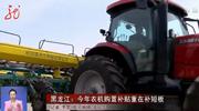 黑龙江:今年农机购置补贴重在补短板